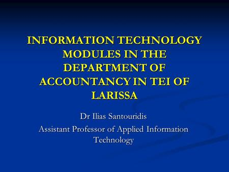 INFORMATION TECHNOLOGY MODULES IN THE DEPARTMENT OF ACCOUNTANCY IN TEI OF LARISSA Dr Ilias Santouridis Assistant Professor of Applied Information Technology.