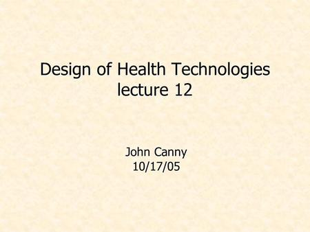 Design of Health Technologies lecture 12 John Canny 10/17/05.