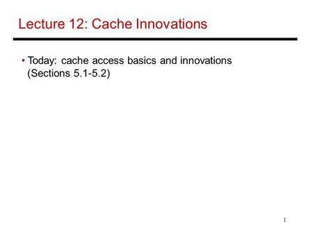 1 Lecture 12: Cache Innovations Today: cache access basics and innovations (Sections 5.1-5.2)