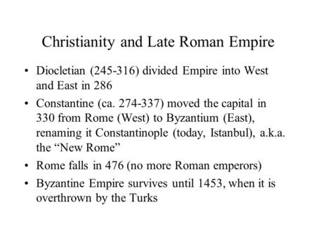 Christianity and Late Roman Empire Diocletian (245-316) divided Empire into West and East in 286 Constantine (ca. 274-337) moved the capital in 330 from.