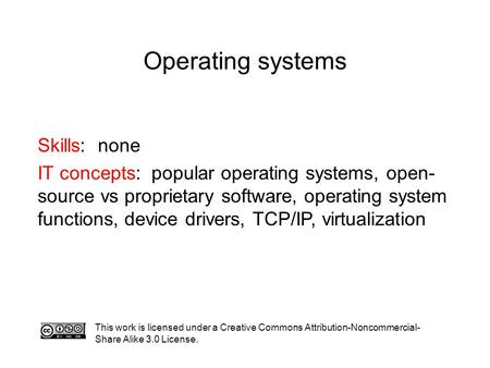 Operating systems This work is licensed under a Creative Commons Attribution-Noncommercial- Share Alike 3.0 License. Skills: none IT concepts: popular.