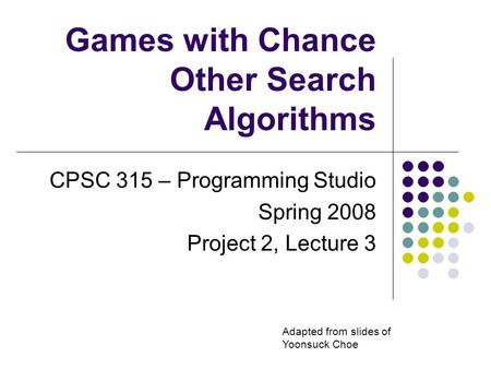 Games with Chance Other Search Algorithms CPSC 315 – Programming Studio Spring 2008 Project 2, Lecture 3 Adapted from slides of Yoonsuck Choe.