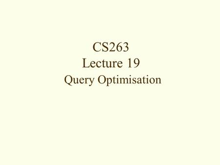 CS263 Lecture 19 Query Optimisation.  Motivation for Query Optimisation  Phases of Query Processing  Query Trees  RA Transformation Rules  Heuristic.