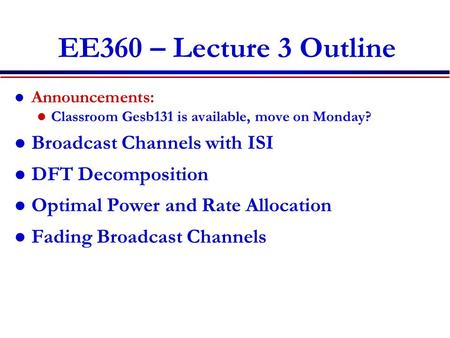EE360 – Lecture 3 Outline Announcements: Classroom Gesb131 is available, move on Monday? Broadcast Channels with ISI DFT Decomposition Optimal Power and.