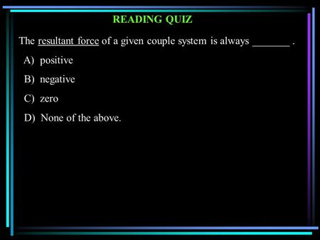 READING QUIZ The resultant force of a given couple system is always _______. A) positive B) negative C) zero D) None of the above.