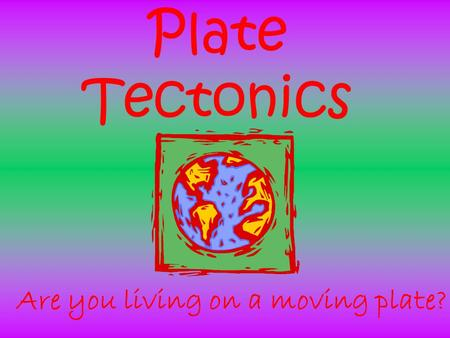 Plate Tectonics Are you living on a moving plate?.