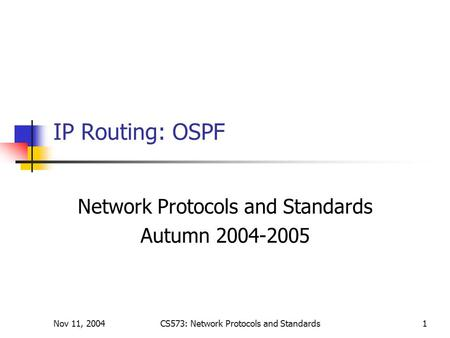Nov 11, 2004CS573: Network Protocols and Standards1 IP Routing: OSPF Network Protocols and Standards Autumn 2004-2005.
