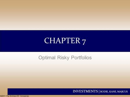 INVESTMENTS | BODIE, KANE, MARCUS ©2011 The McGraw-Hill Companies CHAPTER 7 Optimal Risky Portfolios 1.