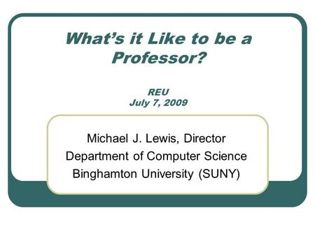 What's it Like to be a Professor? REU July 7, 2009 Michael J. Lewis, Director Department of Computer Science Binghamton University (SUNY)