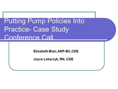 Putting Pump Policies Into Practice- Case Study Conference Call Elizabeth Blair, ANP-BC,CDE Joyce Lekarcyk, RN, CDE.