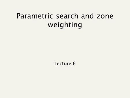 Parametric search and zone weighting Lecture 6. Recap of lecture 4 Query expansion Index construction.