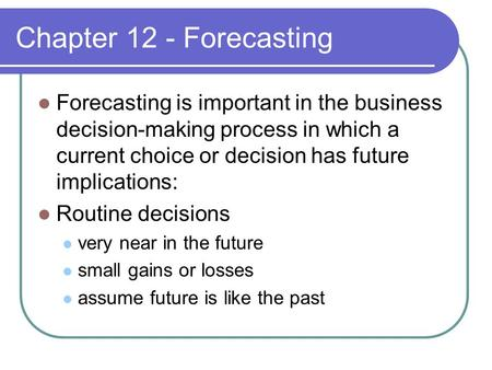 Chapter 12 - Forecasting Forecasting is important in the business decision-making process in which a current choice or decision has future implications: