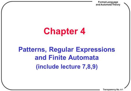 Transparency No. 4-1 Formal Language and Automata Theory Chapter 4 Patterns, Regular Expressions and Finite Automata (include lecture 7,8,9) Transparency.