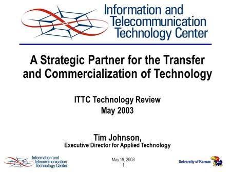May 19, 2003 1 A Strategic Partner for the Transfer and Commercialization of Technology ITTC Technology Review May 2003 Tim Johnson, Executive Director.