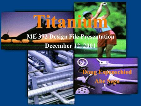 Titanium ME 372 Design File Presentation December 12, 2001 Doug Espenschied Abe Sego.