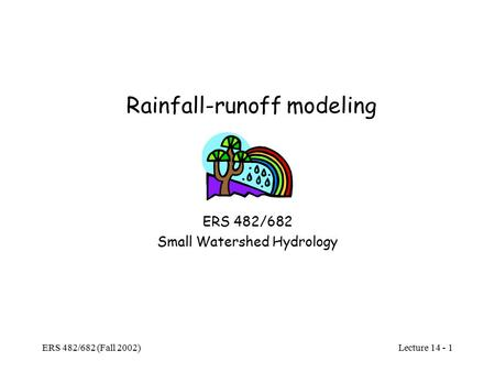 Lecture 14 - 1 ERS 482/682 (Fall 2002) Rainfall-runoff modeling ERS 482/682 Small Watershed Hydrology.