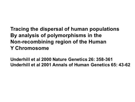 Tracing the dispersal of human populations By analysis of polymorphisms in the Non-recombining region of the Human Y Chromosome Underhill et al 2000 Nature.