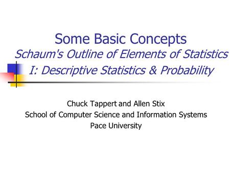 Some Basic Concepts Schaum's Outline of Elements of Statistics I: Descriptive Statistics & Probability Chuck Tappert and Allen Stix School of Computer.