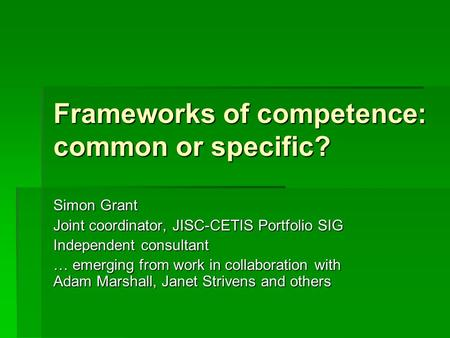 Frameworks of competence: common or specific? Simon Grant Joint coordinator, JISC-CETIS Portfolio SIG Independent consultant … emerging from work in collaboration.