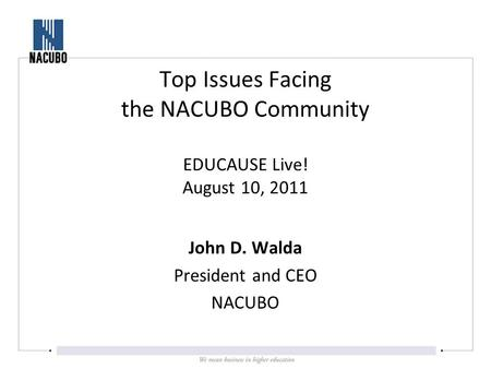 John D. Walda President and CEO NACUBO Top Issues Facing the NACUBO Community EDUCAUSE Live! August 10, 2011.