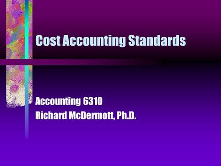Cost Accounting Standards Accounting 6310 Richard McDermott, Ph.D.