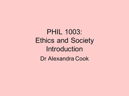 PHIL 1003: Ethics and Society Introduction Dr Alexandra Cook.