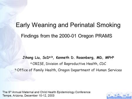 Early Weaning and Perinatal Smoking Jihong Liu, ScD a,b, Kenneth D. Rosenberg, MD, MPH b a ORISE, Division of Reproductive Health, CDC b Office of Family.