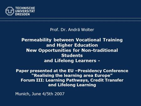 Prof. Dr. Andrä Wolter Permeability between Vocational Training and Higher Education New Opportunities for Non-traditional Students and Lifelong Learners.