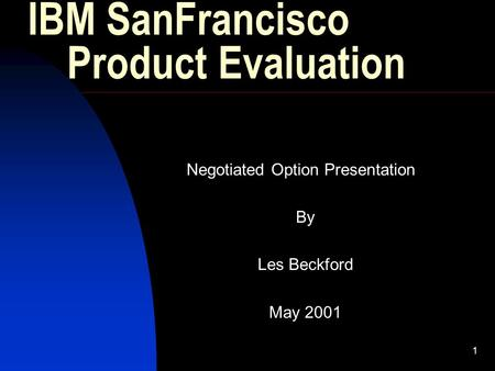 1 IBM SanFrancisco Product Evaluation Negotiated Option Presentation By Les Beckford May 2001.