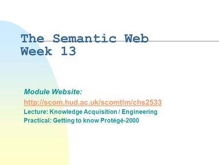 The Semantic Web Week 13 Module Website:  Lecture: Knowledge Acquisition / Engineering Practical: Getting to know.