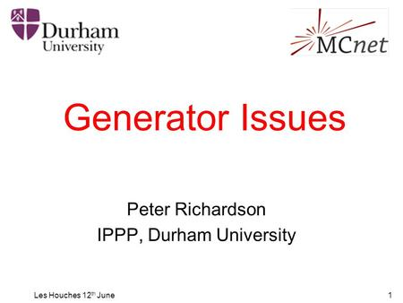 Les Houches 12 th June1 Generator Issues Peter Richardson IPPP, Durham University.
