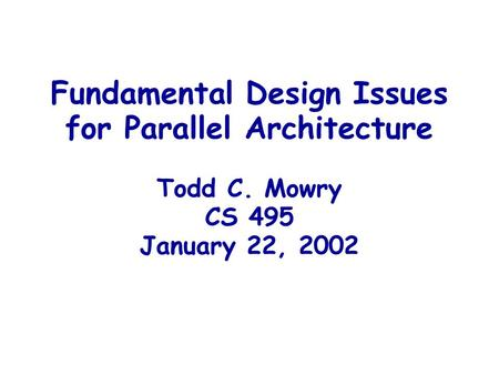 Fundamental Design Issues for Parallel Architecture Todd C. Mowry CS 495 January 22, 2002.