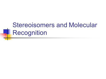 Stereoisomers and Molecular Recognition. Isomerism Same number, kind of atoms Different connectivity Non-superimposable mirror images Same connectivity.