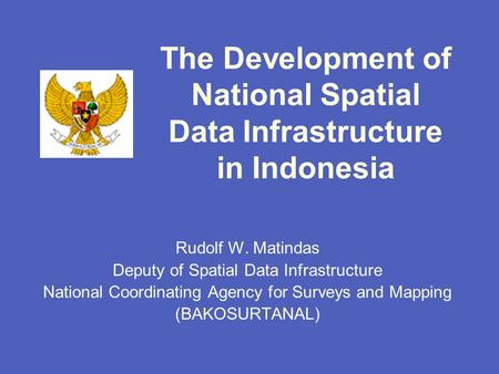 The Development of National Spatial Data Infrastructure in Indonesia Rudolf W. Matindas Deputy of Spatial Data Infrastructure National Coordinating Agency.