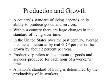 Production and Growth A country's standard of living depends on its ability to produce goods and services. Within a country there are large changes in.