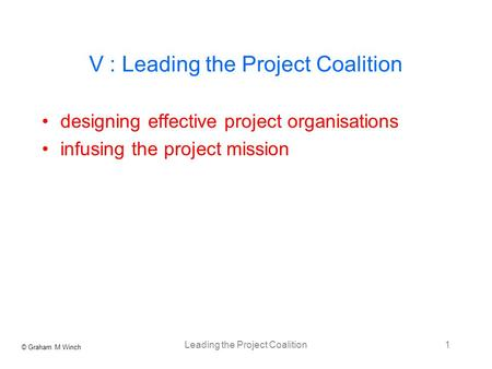 © Graham M Winch Leading the Project Coalition1 V : Leading the Project Coalition designing effective project organisations infusing the project mission.