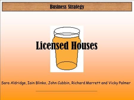 Business Strategy Sara Aldridge, Iain Blinko, John Cubbin, Richard Marrett and Vicky Palmer Licensed Houses.