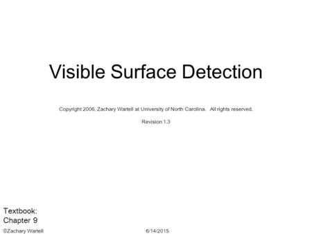 6/14/2015©Zachary Wartell Visible Surface Detection Copyright 2006, Zachary Wartell at University of North Carolina. All rights reserved. Revision 1.3.