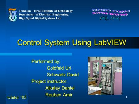 1 Control System Using LabVIEW Performed by: Goldfeld Uri Schwartz David Project instructor: Alkalay Daniel Reuben Amir Technion – Israel Institute of.