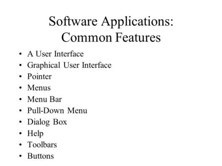 Software Applications: Common Features A User Interface Graphical User Interface Pointer Menus Menu Bar Pull-Down Menu Dialog Box Help Toolbars Buttons.