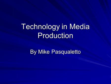 Technology in Media Production By Mike Pasqualetto.