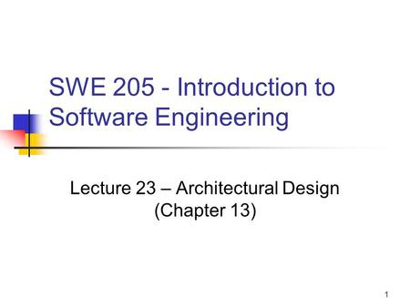 1 SWE 205 - Introduction to Software Engineering Lecture 23 – Architectural Design (Chapter 13)