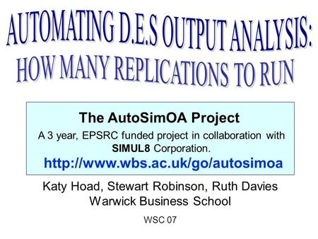 The AutoSimOA Project Katy Hoad, Stewart Robinson, Ruth Davies Warwick Business School WSC 07 A 3 year, EPSRC funded project in collaboration with SIMUL8.