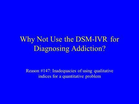 Why Not Use the DSM-IVR for Diagnosing Addiction? Reason #147: Inadequacies of using qualitative indices for a quantitative problem.