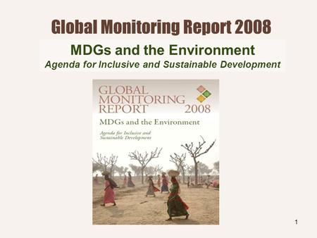1 Global Monitoring Report 2008 MDGs and the Environment Agenda for Inclusive and Sustainable Development.