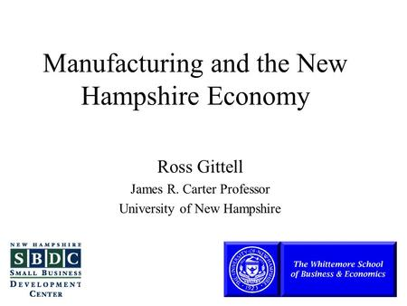 Manufacturing and the New Hampshire Economy Ross Gittell James R. Carter Professor University of New Hampshire.