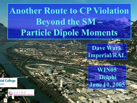 Another Route to CP Violation Beyond the SM – Particle Dipole Moments Dave Wark Imperial/RAL WIN05 Delphi June 10, 2005.