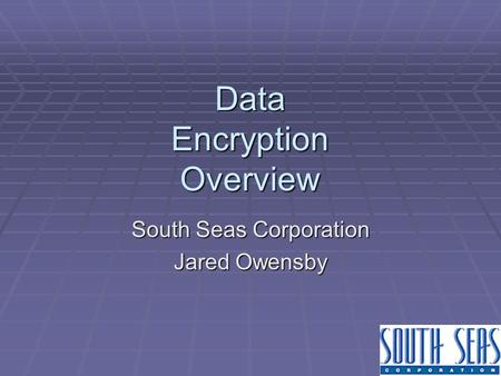 Data Encryption Overview South Seas Corporation Jared Owensby.