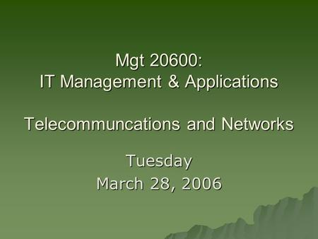 Mgt 20600: IT Management & Applications Telecommuncations and Networks Tuesday March 28, 2006.