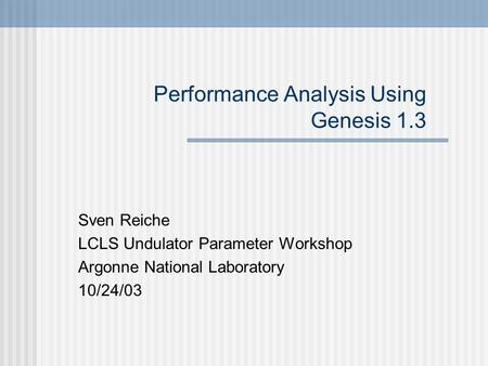 Performance Analysis Using Genesis 1.3 Sven Reiche LCLS Undulator Parameter Workshop Argonne National Laboratory 10/24/03.